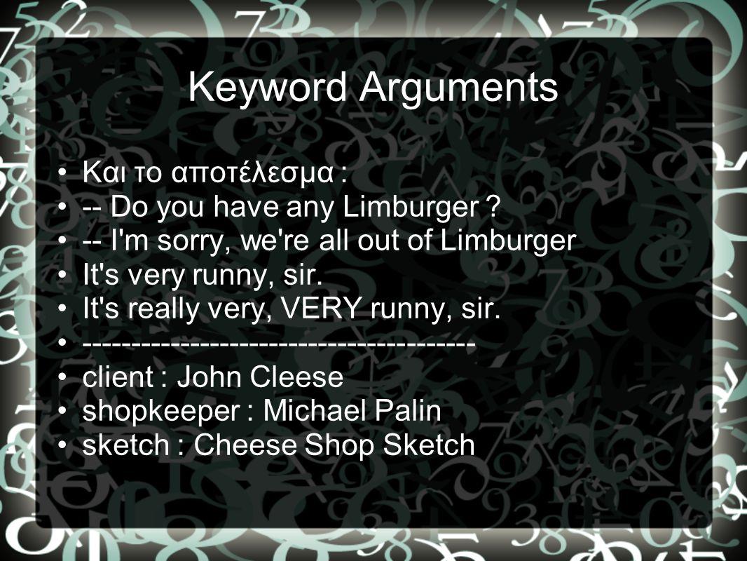 Κeyword Arguments •Kαι το αποτέλεσμα : •-- Do you have any Limburger ? •-- I'm sorry, we're all out of Limburger •It's very runny, sir. •It's really v
