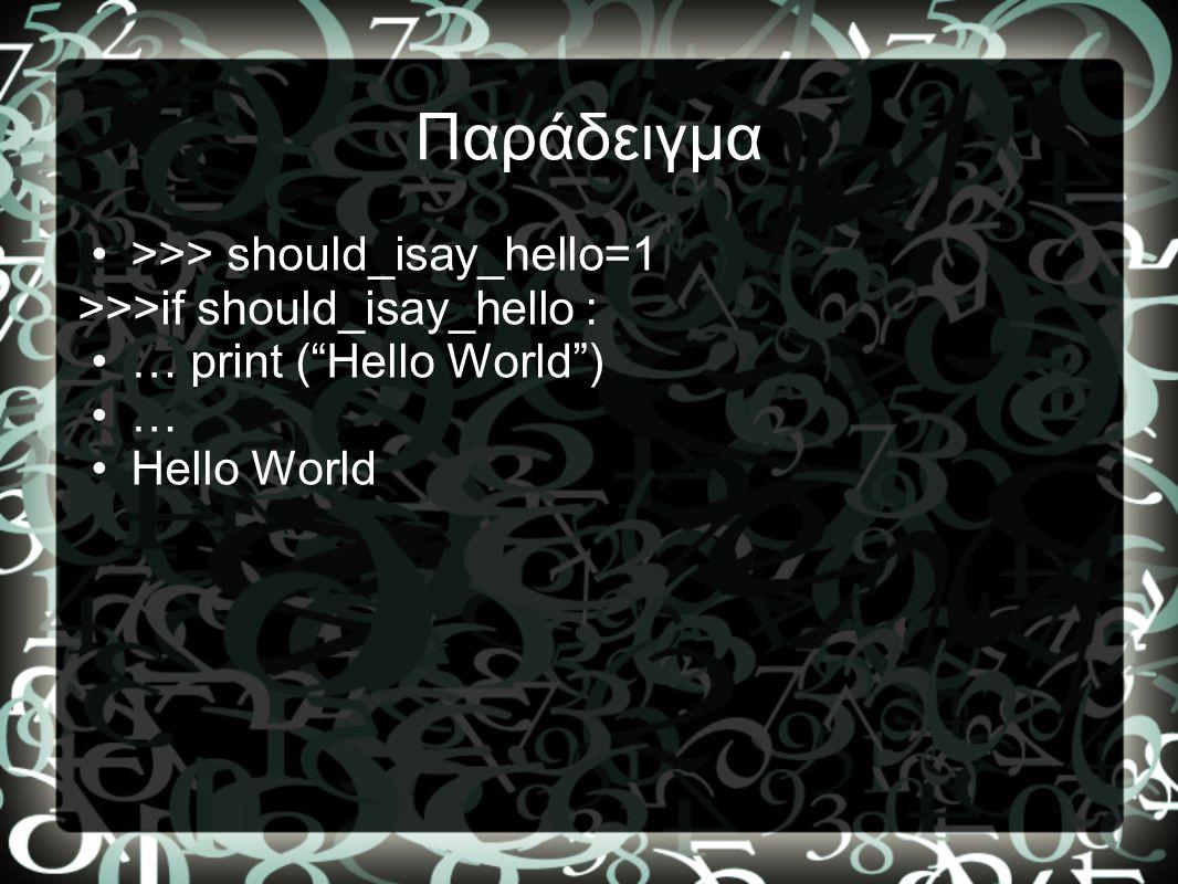 """Παράδειγμα •>>> should_isay_hello=1 >>>if should_isay_hello : •… print (""""Hello World"""") •… •Hello World"""
