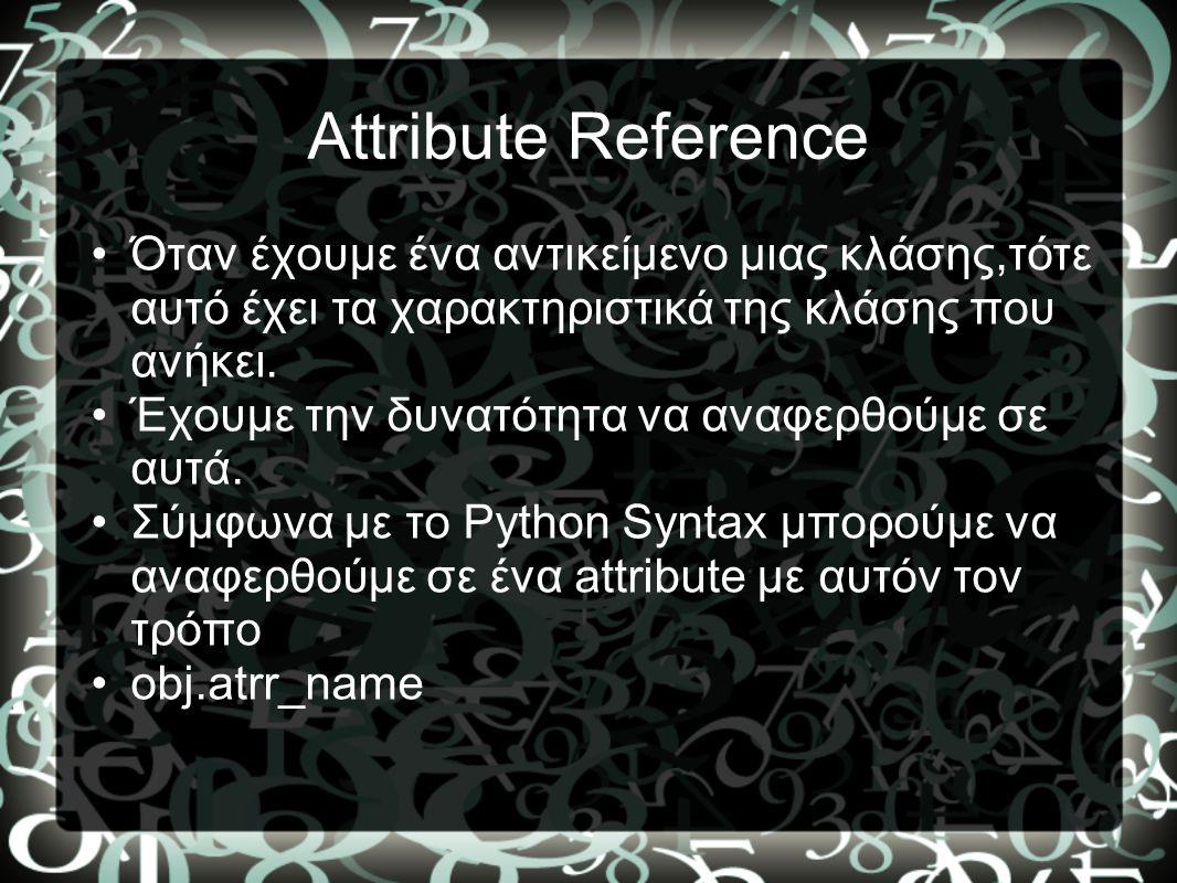 Attribute Reference •Όταν έχουμε ένα αντικείμενο μιας κλάσης,τότε αυτό έχει τα χαρακτηριστικά της κλάσης που ανήκει. •Έχουμε την δυνατότητα να αναφερθ