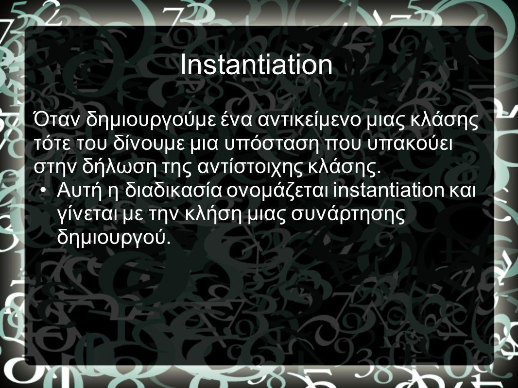 Instantiation Όταν δημιουργούμε ένα αντικείμενο μιας κλάσης τότε του δίνουμε μια υπόσταση που υπακούει στην δήλωση της αντίστοιχης κλάσης. •Αυτή η δια