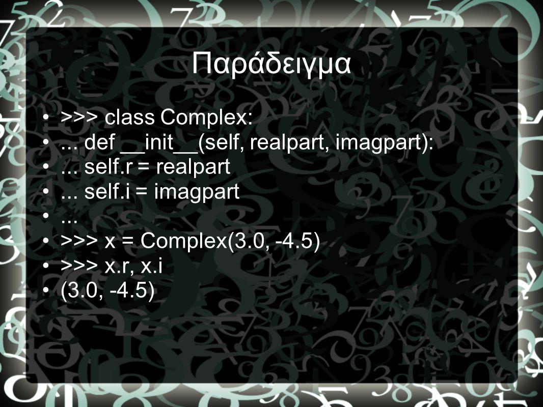 Παράδειγμα •>>> class Complex: •... def __init__(self, realpart, imagpart): •... self.r = realpart •... self.i = imagpart •... •>>> x = Complex(3.0, -