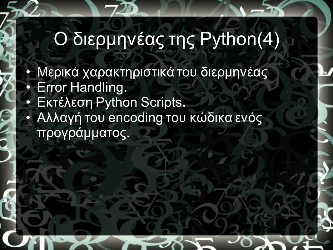 Ο διερμηνέας της Python(4) •Μερικά χαρακτηριστικά του διερμηνέας •Error Handling. •Εκτέλεση Python Scripts. •Αλλαγή του encoding του κώδικα ενός προγρ