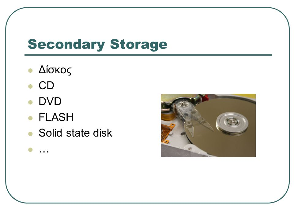 Secondary Storage  Δίσκος  CD  DVD  FLASH  Solid state disk  …