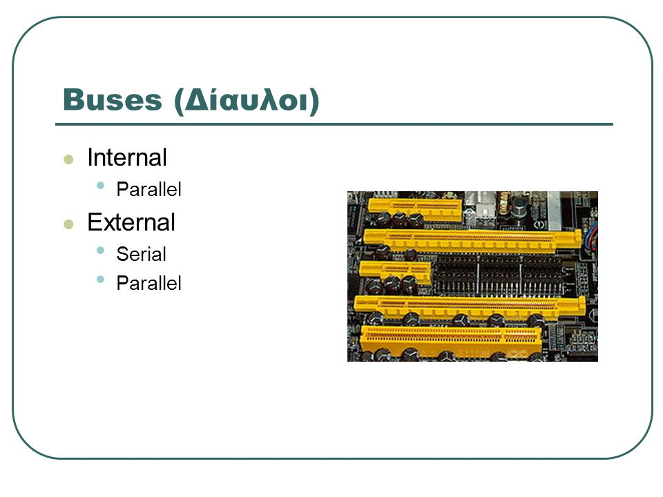 Buses (Δίαυλοι)  Internal • Parallel  External • Serial • Parallel