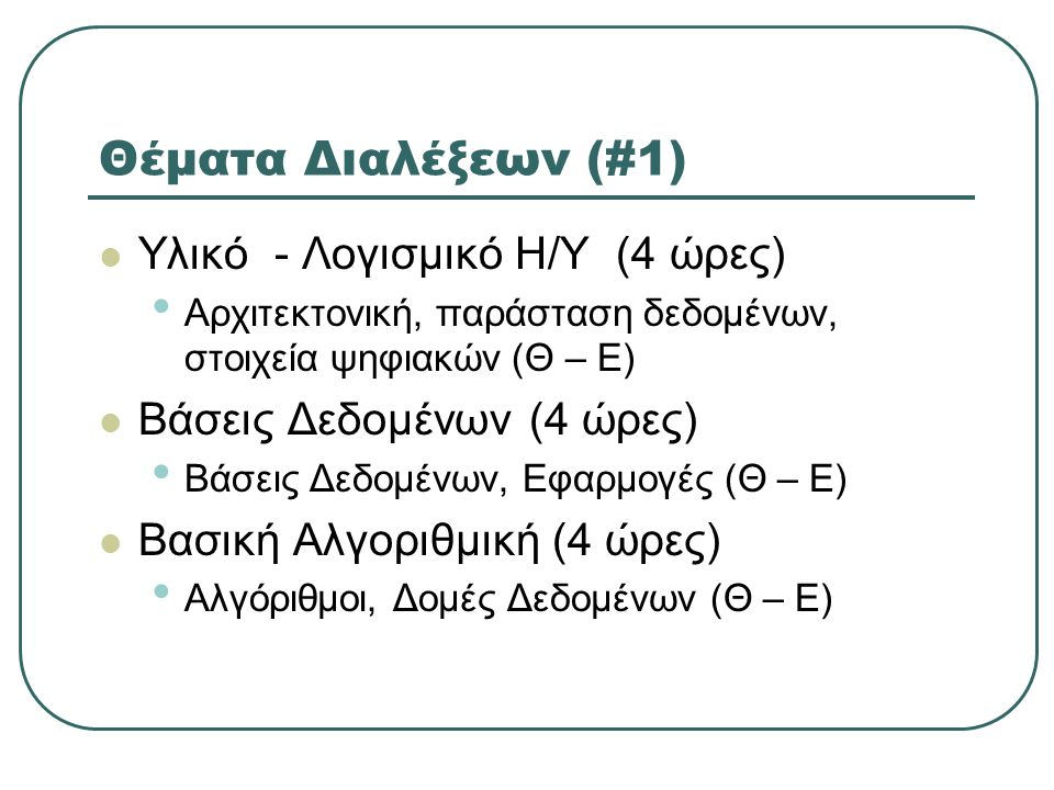 Θέματα Διαλέξεων (#1)  Υλικό - Λογισμικό Η/Υ (4 ώρες) • Αρχιτεκτονική, παράσταση δεδομένων, στοιχεία ψηφιακών (Θ – Ε)  Βάσεις Δεδομένων (4 ώρες) • Βάσεις Δεδομένων, Εφαρμογές (Θ – Ε)  Βασική Αλγοριθμική (4 ώρες) • Αλγόριθμοι, Δομές Δεδομένων (Θ – Ε)