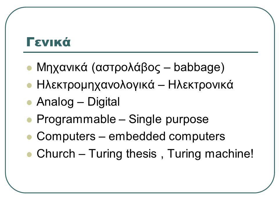 Γενικά  Μηχανικά (αστρολάβος – babbage)  Ηλεκτρομηχανολογικά – Ηλεκτρονικά  Analog – Digital  Programmable – Single purpose  Computers – embedded computers  Church – Turing thesis, Turing machine!