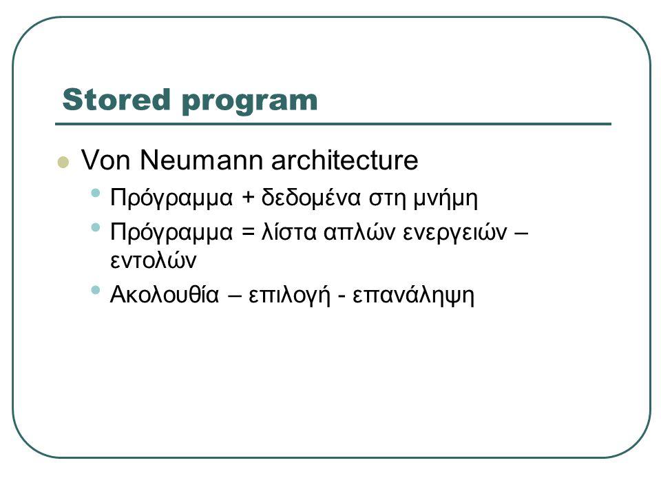 Stored program  Von Neumann architecture • Πρόγραμμα + δεδομένα στη μνήμη • Πρόγραμμα = λίστα απλών ενεργειών – εντολών • Ακολουθία – επιλογή - επανά