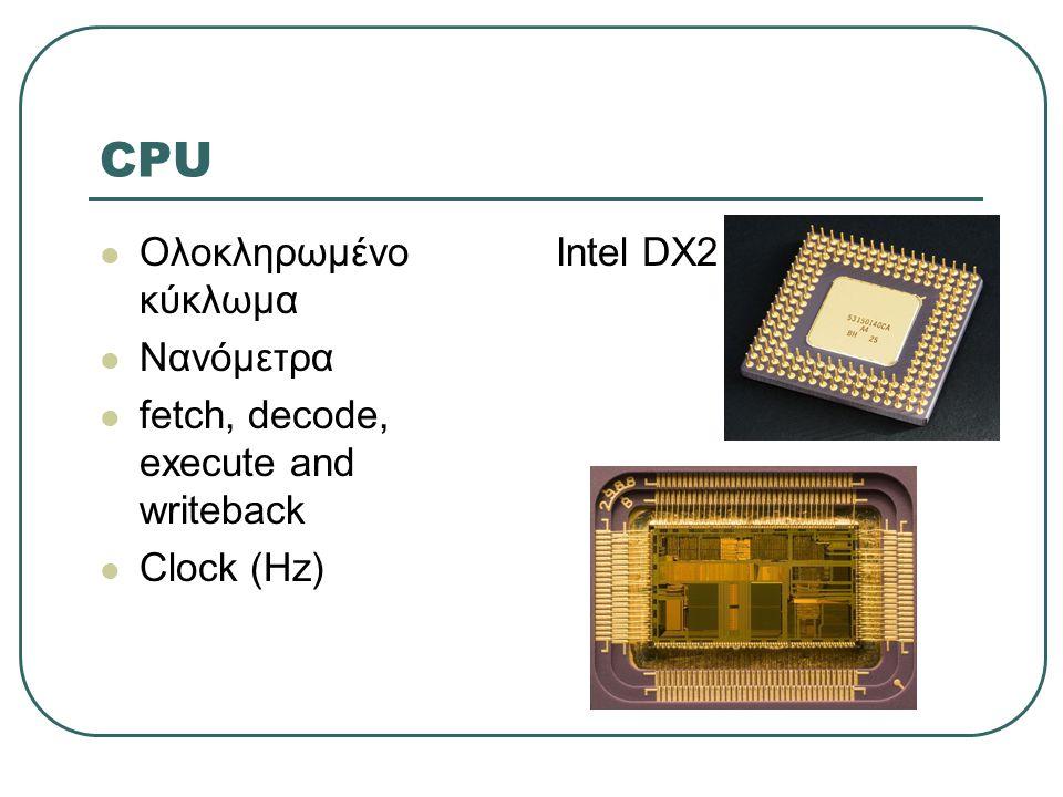 CPU  Ολοκληρωμένο κύκλωμα  Νανόμετρα  fetch, decode, execute and writeback  Clock (Ηz) Intel DX2