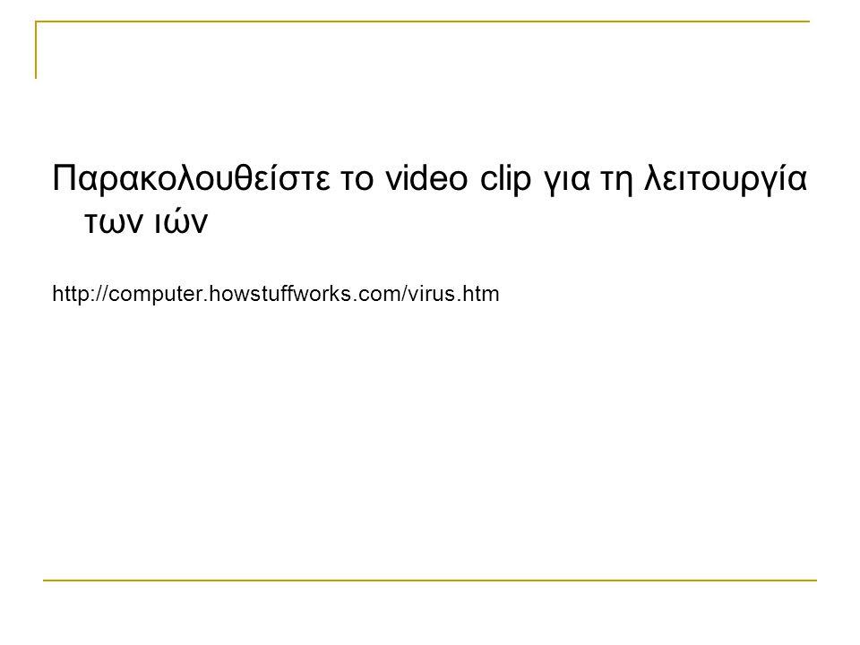 Παρακολουθείστε το video clip για τη λειτουργία των ιών http://computer.howstuffworks.com/virus.htm