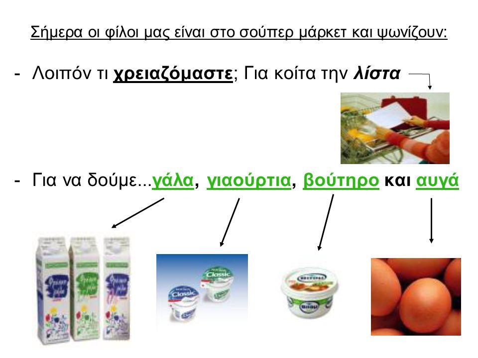 Σήμερα οι φίλοι μας είναι στο σούπερ μάρκετ και ψωνίζουν: -Λοιπόν τι χρειαζόμαστε; Για κοίτα την λίστα -Για να δούμε...γάλα, γιαούρτια, βούτηρο και αυγά
