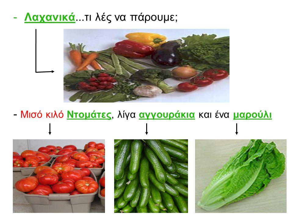 -Λαχανικά...τι λές να πάρουμε; - Μισό κιλό Ντομάτες, λίγα αγγουράκια και ένα μαρούλι