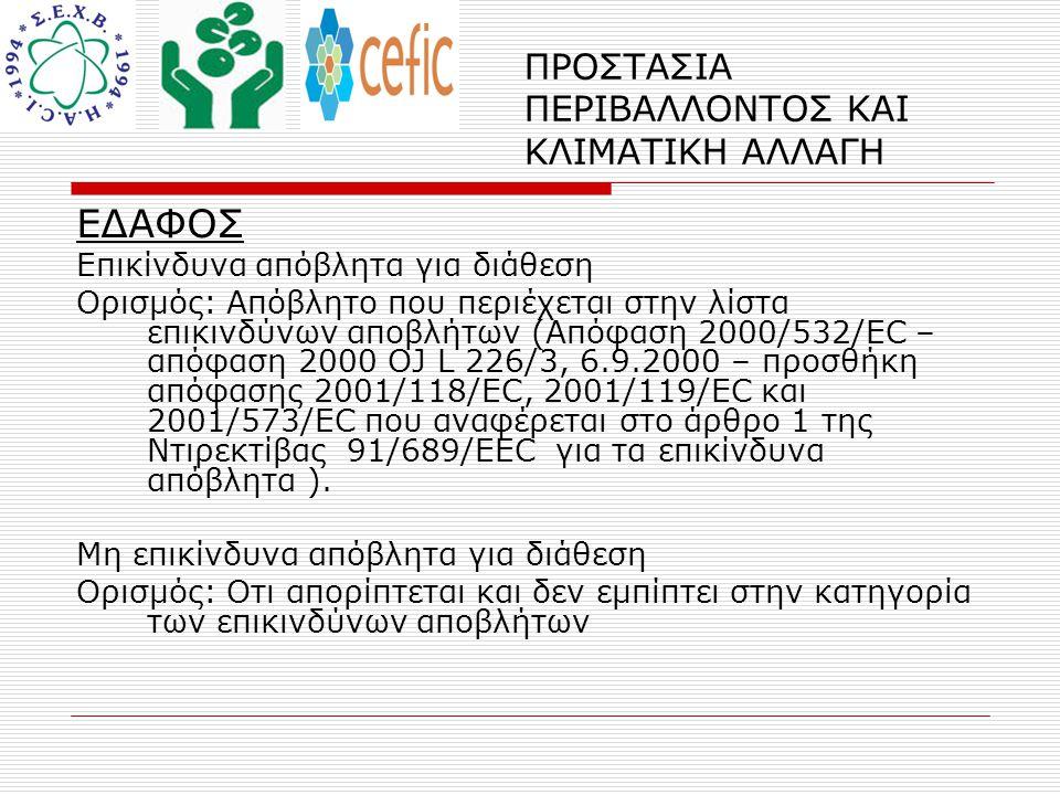ΠΡΟΣΤΑΣΙΑ ΠΕΡΙΒΑΛΛΟΝΤΟΣ ΚΑΙ ΚΛΙΜΑΤΙΚΗ ΑΛΛΑΓΗ ΕΔΑΦΟΣ Επικίνδυνα απόβλητα για διάθεση Ορισμός: Απόβλητο που περιέχεται στην λίστα επικινδύνων αποβλήτων (Απόφαση 2000/532/EC – απόφαση 2000 OJ L 226/3, 6.9.2000 – προσθήκη απόφασης 2001/118/EC, 2001/119/EC και 2001/573/EC που αναφέρεται στο άρθρο 1 της Ντιρεκτίβας 91/689/EEC για τα επικίνδυνα απόβλητα ).