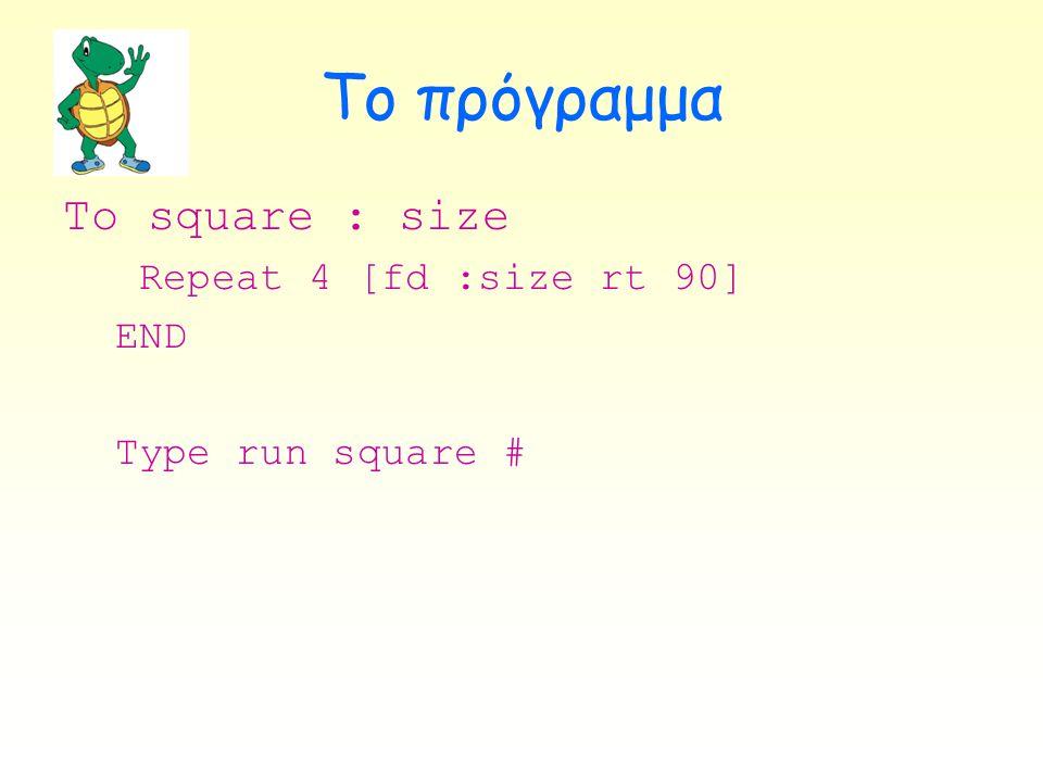 Το πρόγραμμα To square : size Repeat 4 [fd :size rt 90] END Type run square #