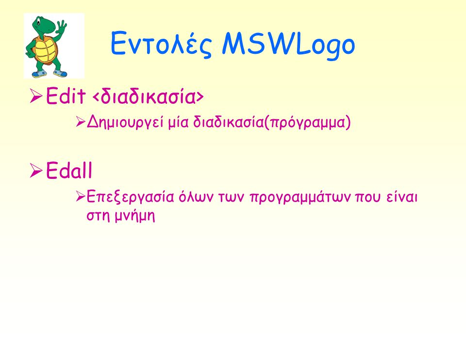 Εντολές MSWLogo  Edit  Δημιουργεί μία διαδικασία(πρόγραμμα)  Edall  Επεξεργασία όλων των προγραμμάτων που είναι στη μνήμη