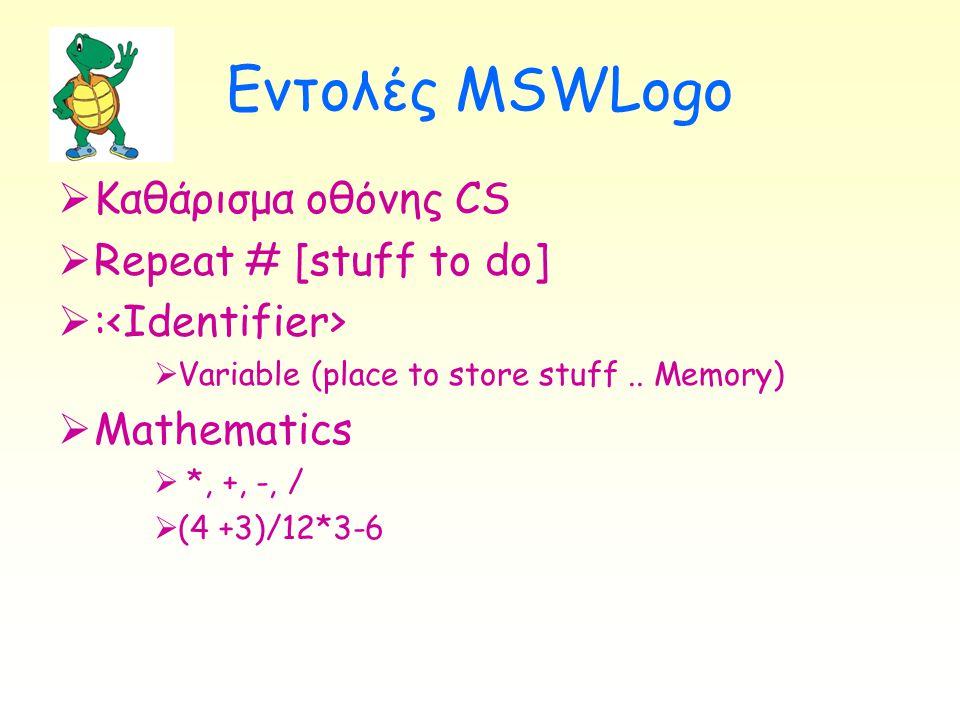 Εντολές MSWLogo  Καθάρισμα οθόνης CS  Repeat # [stuff to do]  :  Variable (place to store stuff.. Memory)  Mathematics  *, +, -, /  (4 +3)/12*3
