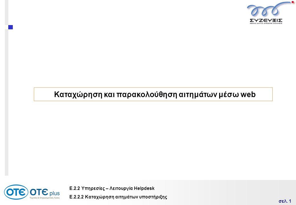 σελ. 1 Ε.2.2 Υπηρεσίες – Λειτουργία Helpdesk Καταχώρηση και παρακολούθηση αιτημάτων μέσω web Ε.2.2.2 Καταχώρηση αιτημάτων υποστήριξης