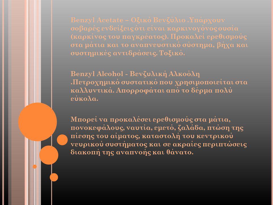 Benzyl Acetate – Οξικό Βενζύλιο.Υπάρχουν σοβαρές ενδείξεις ότι είναι καρκινογόνος ουσία (καρκίνος του παγκρέατος). Προκαλεί ερεθισμούς στα μάτια και τ