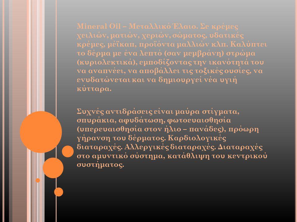 Mineral Oil – Μεταλλικό Έλαιο. Σε κρέμες χειλιών, ματιών, χεριών, σώματος, υδατικές κρέμες, μέϊκαπ, προϊόντα μαλλιών κλπ. Καλύπτει το δέρμα με ένα λεπ