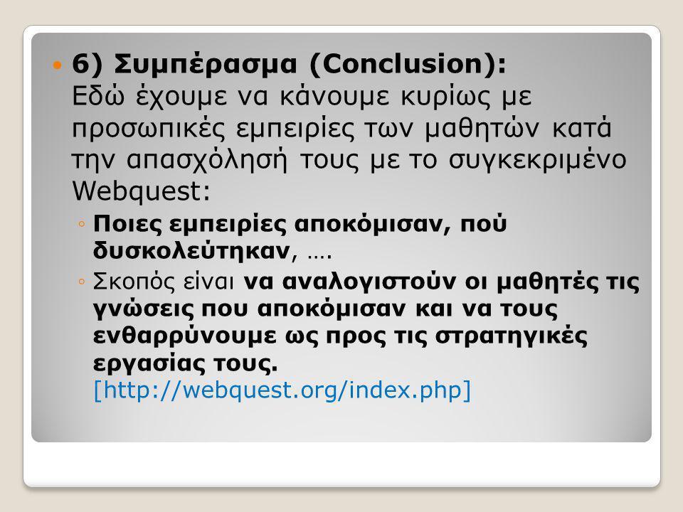  6) Συμπέρασμα (Conclusion): Εδώ έχουμε να κάνουμε κυρίως με προσωπικές εμπειρίες των μαθητών κατά την απασχόλησή τους με το συγκεκριμένο Webquest: ◦Ποιες εμπειρίες αποκόμισαν, πού δυσκολεύτηκαν, ….