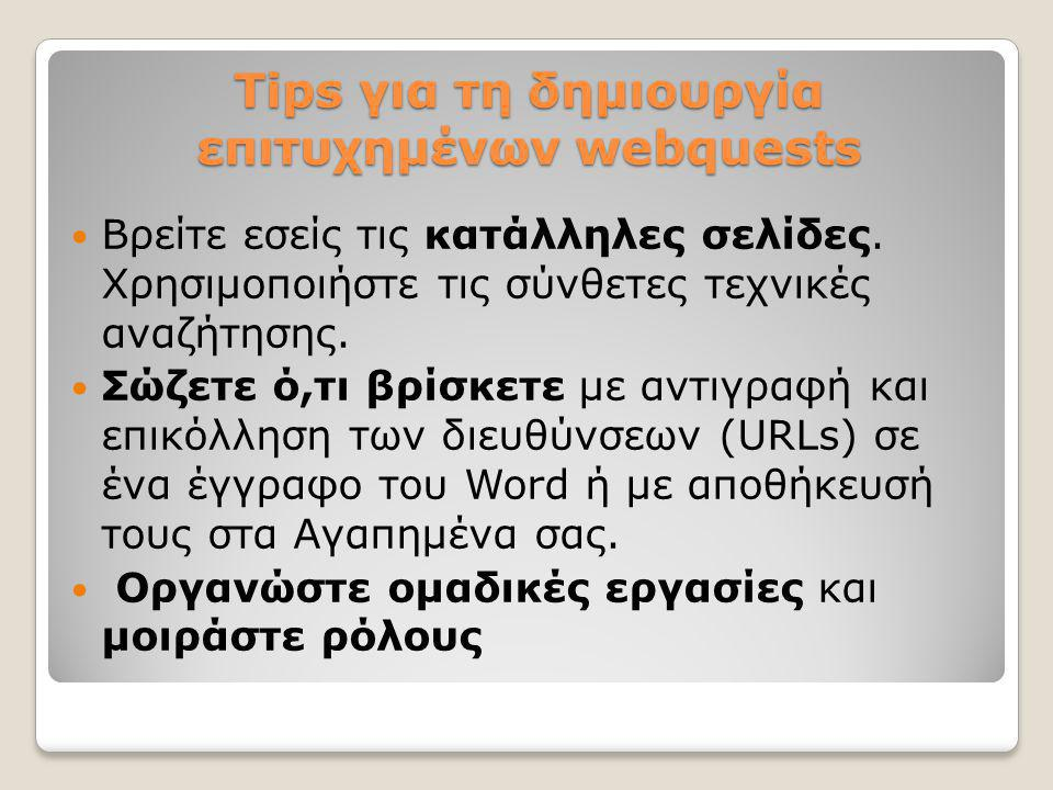 Tips για τη δημιουργία επιτυχημένων webquests  Βρείτε εσείς τις κατάλληλες σελίδες. Χρησιμοποιήστε τις σύνθετες τεχνικές αναζήτησης.  Σώζετε ό,τι βρ