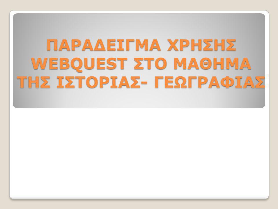 ΠΑΡΑΔΕΙΓΜΑ ΧΡΗΣΗΣ WEBQUEST ΣΤΟ ΜΑΘΗΜΑ ΤΗΣ ΙΣΤΟΡΙΑΣ- ΓΕΩΓΡΑΦΙΑΣ
