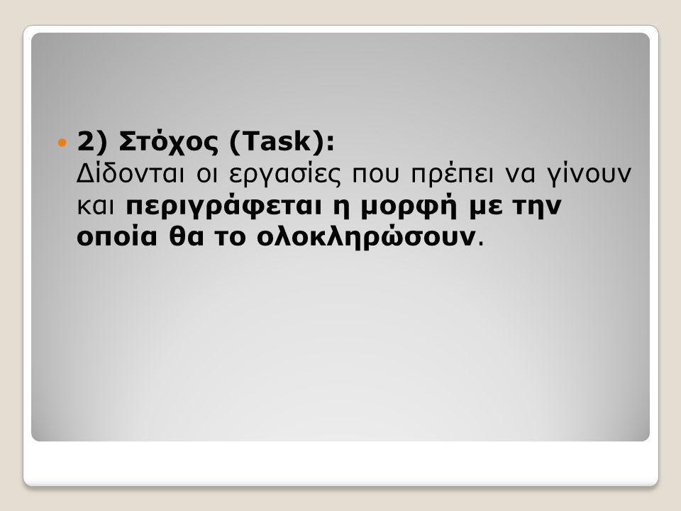  2) Στόχος (Task): Δίδονται οι εργασίες που πρέπει να γίνουν και περιγράφεται η μορφή με την οποία θα το ολοκληρώσουν.