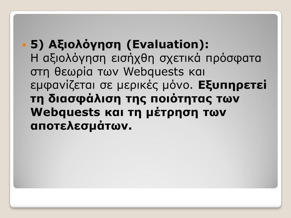  5) Αξιολόγηση (Evaluation): Η αξιολόγηση εισήχθη σχετικά πρόσφατα στη θεωρία των Webquests και εμφανίζεται σε μερικές μόνο. Εξυπηρετεί τη διασφάλιση