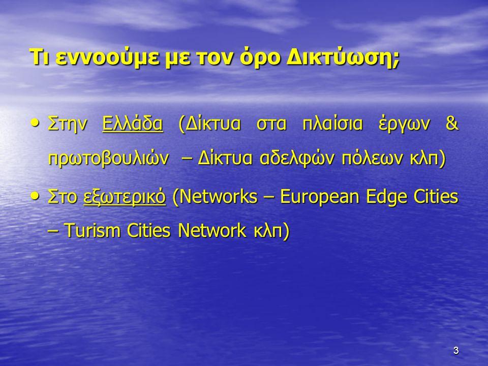 3 Τι εννοούμε με τον όρο Δικτύωση; • Στην Ελλάδα (Δίκτυα στα πλαίσια έργων & πρωτοβουλιών – Δίκτυα αδελφών πόλεων κλπ) • Στο εξωτερικό (Networks – Eur
