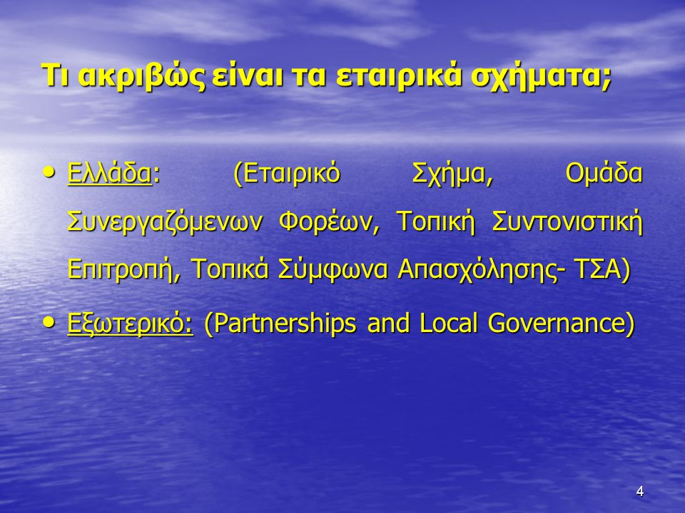 4 Τι ακριβώς είναι τα εταιρικά σχήματα; • Ελλάδα: (Εταιρικό Σχήμα, Ομάδα Συνεργαζόμενων Φορέων, Τοπική Συντονιστική Επιτροπή, Τοπικά Σύμφωνα Απασχόλησ