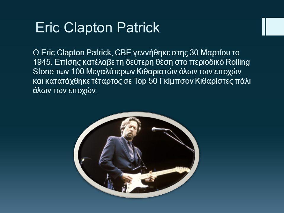 Eric Clapton Patrick Ο Eric Clapton Patrick, CBE γεννήθηκε στης 30 Μαρτίου το 1945. Επίσης κατέλαβε τη δεύτερη θέση στο περιοδικό Rolling Stone των 10