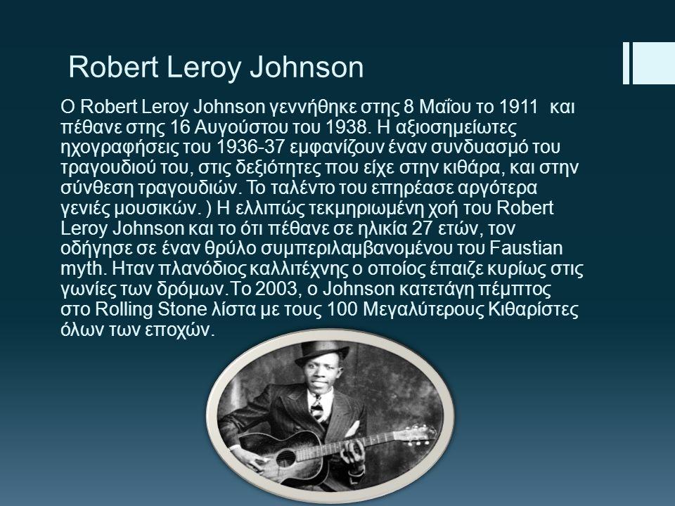 Robert Leroy Johnson Ο Robert Leroy Johnson γεννήθηκε στης 8 Μαΐου το 1911 και πέθανε στης 16 Αυγούστου του 1938. Η αξιοσημείωτες ηχογραφήσεις του 193
