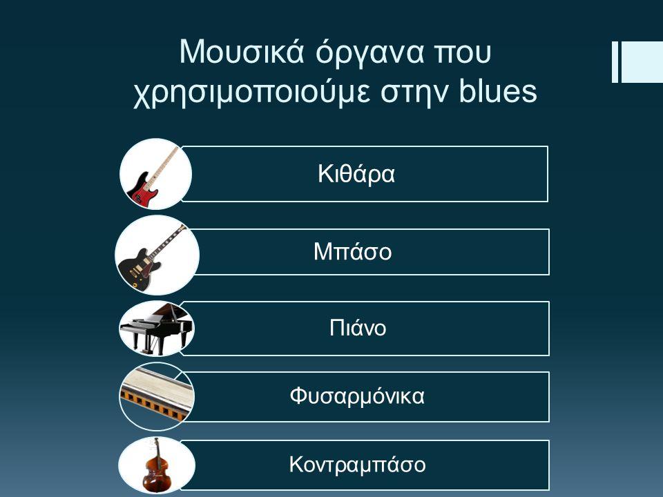 Μουσικά όργανα που χρησιμοποιούμε στην blues Κιθάρα Μπάσο Πιάνο Φυσαρμόνικα Κοντραμπάσο