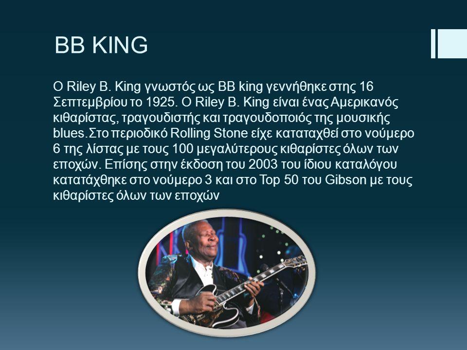 BB KING Ο Riley B. King γνωστός ως ΒΒ king γεννήθηκε στης 16 Σεπτεμβρίου το 1925. Ο Riley B. King είναι ένας Αμερικανός κιθαρίστας, τραγουδιστής και τ