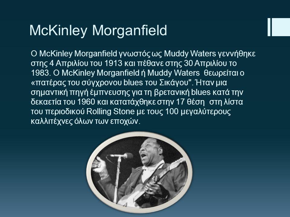 McKinley Morganfield Ο McKinley Morganfield γνωστός ως Muddy Waters γεννήθηκε στης 4 Απριλίου του 1913 και πέθανε στης 30 Απριλίου το 1983. Ο McKinley
