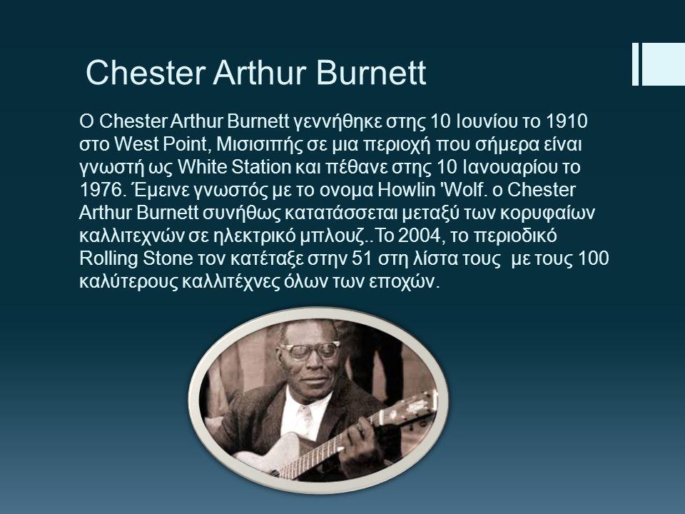 Chester Arthur Burnett Ο Chester Arthur Burnett γεννήθηκε στης 10 Ιουνίου το 1910 στο West Point, Μισισιπής σε μια περιοχή που σήμερα είναι γνωστή ως