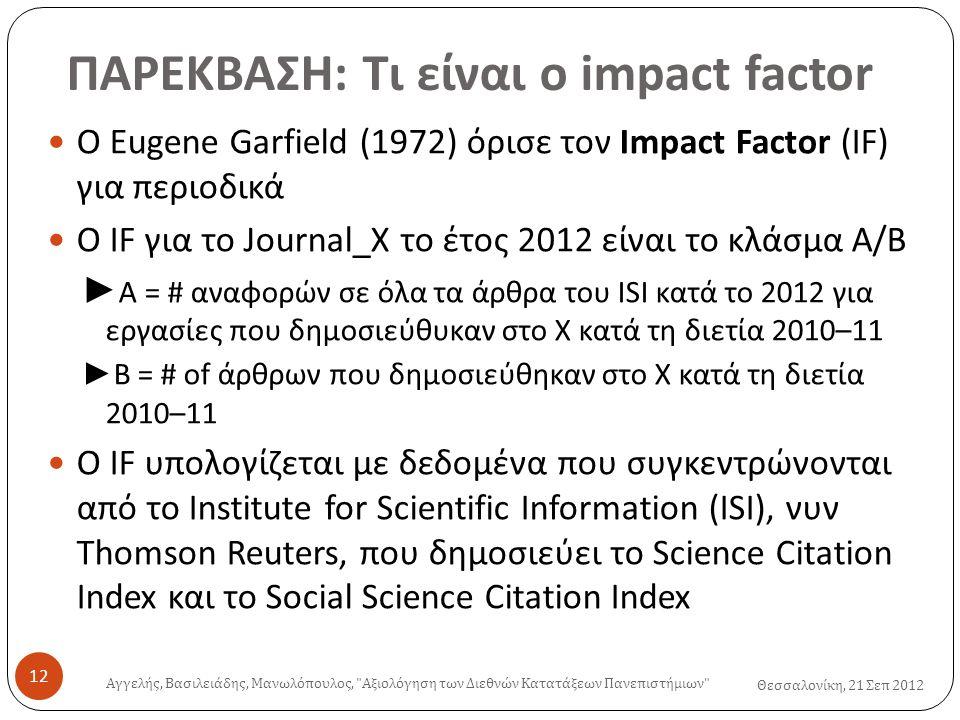 Θεσσαλονίκη, 21 Σεπ 2012 ΠΑΡΕΚΒΑΣΗ: Τι είναι ο impact factor  O Eugene Garfield (1972) όρισε τον Impact Factor (IF) για περιοδικά  Ο IF για το Journal_X το έτος 2012 είναι το κλάσμα A/B ► A = # αναφορών σε όλα τα άρθρα του ISI κατά το 2012 για εργασίες που δημοσιεύθυκαν στο X κατά τη διετία 2010–11 ► B = # of άρθρων που δημοσιεύθηκαν στο X κατά τη διετία 2010–11  Ο IF υπολογίζεται με δεδομένα που συγκεντρώνονται από το Institute for Scientific Information (ISI), νυν Thomson Reuters, που δημοσιεύει το Science Citation Index και το Social Science Citation Index Αγγελής, Βασιλειάδης, Μανωλόπουλος, Αξιολόγηση των Διεθνών Κατατάξεων Πανεπιστήμιων 12