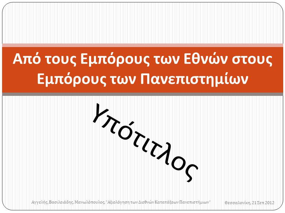 Από τους Εμπόρους των Εθνών στους Εμπόρους των Πανεπιστημίων Θεσσαλονίκη, 21 Σεπ 2012 Αγγελής, Βασιλειάδης, Μανωλόπουλος, Αξιολόγηση των Διεθνών Κατατάξεων Πανεπιστήμιων