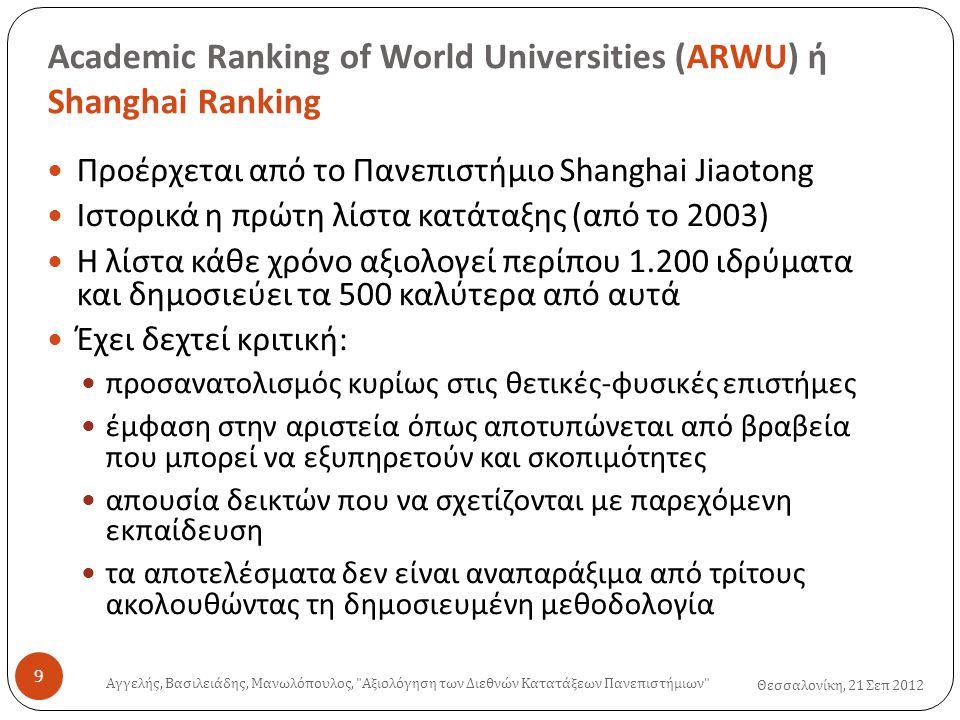 Academic Ranking of World Universities (ARWU) ή Shanghai Ranking Θεσσαλονίκη, 21 Σεπ 2012  Προέρχεται από το Πανεπιστήμιο Shanghai Jiaotong  Ιστορικά η πρώτη λίστα κατάταξης (από το 2003)  Η λίστα κάθε χρόνο αξιολογεί περίπου 1.200 ιδρύματα και δημοσιεύει τα 500 καλύτερα από αυτά  Έχει δεχτεί κριτική:  προσανατολισμός κυρίως στις θετικές-φυσικές επιστήμες  έμφαση στην αριστεία όπως αποτυπώνεται από βραβεία που μπορεί να εξυπηρετούν και σκοπιμότητες  απουσία δεικτών που να σχετίζονται με παρεχόμενη εκπαίδευση  τα αποτελέσματα δεν είναι αναπαράξιμα από τρίτους ακολουθώντας τη δημοσιευμένη μεθοδολογία Αγγελής, Βασιλειάδης, Μανωλόπουλος, Αξιολόγηση των Διεθνών Κατατάξεων Πανεπιστήμιων 9