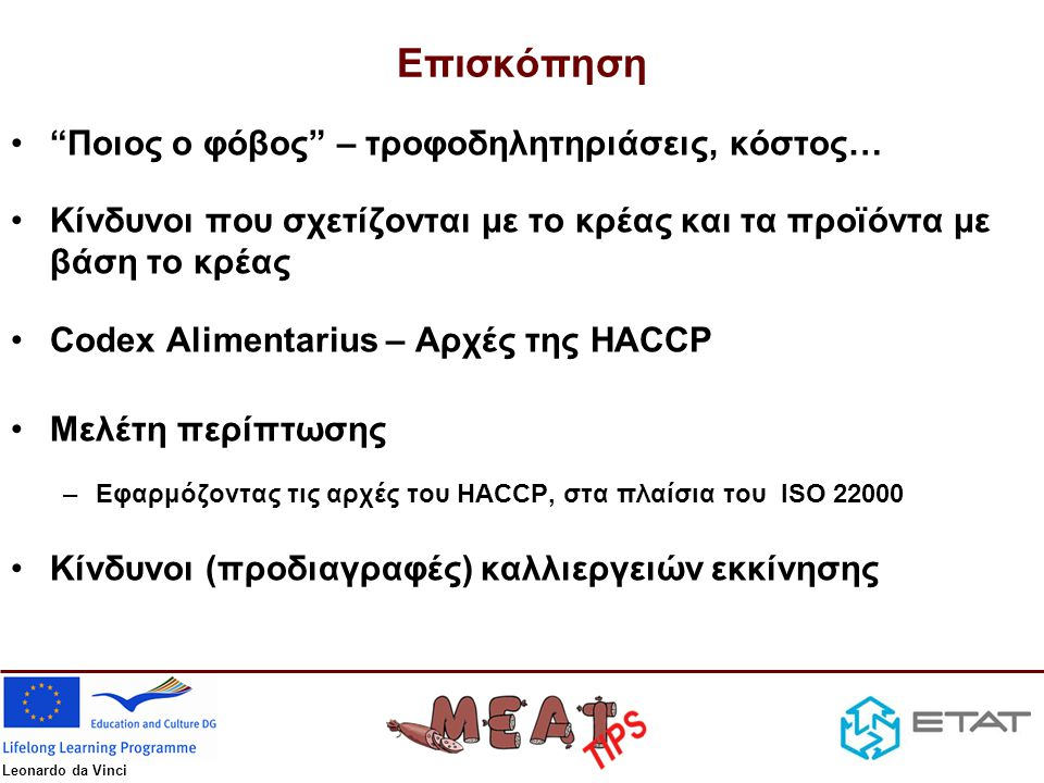 Leonardo da Vinci Πηγές Πληροφοριών •Αρμόδιοι φορείς –European Food Safety Authority, www.efsa.europa.euwww.efsa.europa.eu –Ενιαίος Φορέας Ελέγχου Τροφίμων – ΕΦΕΤ, www.efet.grwww.efet.gr •Κατευθυντήριες Γραμμές (Υγιεινής, Αρχών HACCP, Generic Models) –Codex Αlimentarius, www.codexalimentarius.netwww.codexalimentarius.net –USDA, www.fsis.usda.govwww.fsis.usda.gov •Βάσεις Δεδομένων για Προγνωστική Μικροβιολογία –Combase, www.combase.ccwww.combase.cc –Pathogen Modeling Program, http://pmp.arserrc.gov/PMPOnline.aspxhttp://pmp.arserrc.gov/PMPOnline.aspx