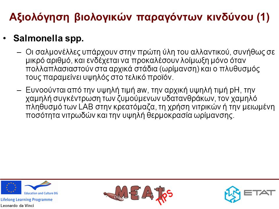 Leonardo da Vinci Σημεία ελέγχου και προληπτικά μέτρα (1) Στάδιο παραγωγήςΣημείο ελέγχουΠροληπτικά μέτρα ελέγχου ΚρέαςΜικρβιακό φορτίοΟΜΧ < 5Χ10 6 Enterobacteriaceae < 10 5 /g ΘερμοκρασίαΣυντήρηση πλησίον 0 ο C < 7 ο C για αποφυγή σαλμονέλας pHpH < 5.8 Κρεατόμαζααwαw Α w < 0.96 Προσθήκη NaCl2.5% - 3.0% Προσθήκη νιτρωδών125 -150 ppm (ΚΤΠ αρ.