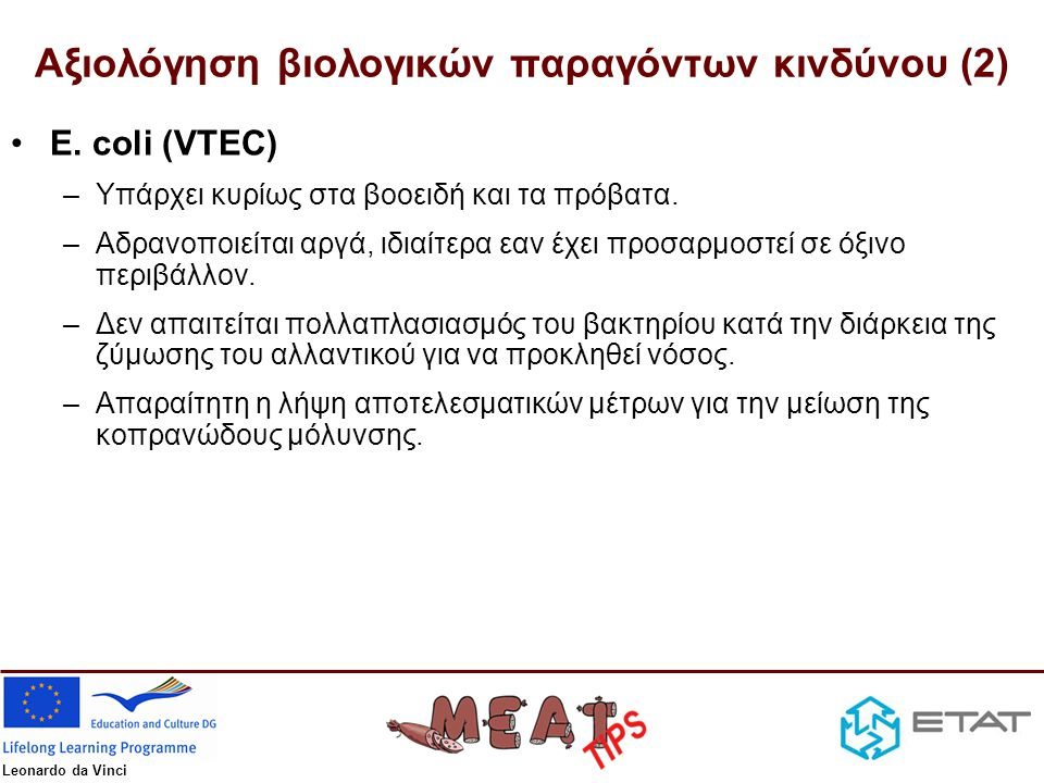Leonardo da Vinci Αξιολόγηση βιολογικών παραγόντων κινδύνου (2) •E. coli (VTEC) –Υπάρχει κυρίως στα βοοειδή και τα πρόβατα. –Αδρανοποιείται αργά, ιδια