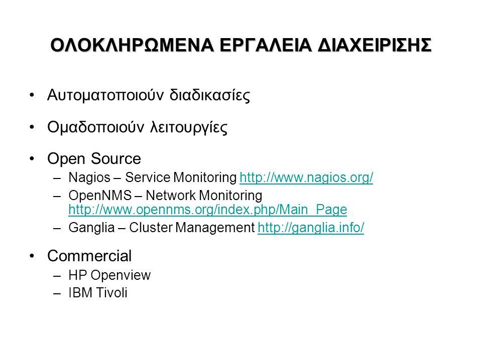 ΟΛΟΚΛΗΡΩΜΕΝΑ ΕΡΓΑΛΕΙΑ ΔΙΑΧΕΙΡΙΣΗΣ •Αυτοματοποιούν διαδικασίες •Ομαδοποιούν λειτουργίες •Open Source –Nagios – Service Monitoring http://www.nagios.org
