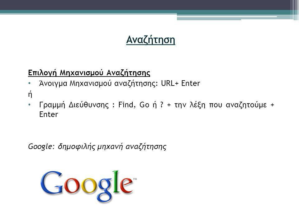 Επιλογή Μηχανισμού Αναζήτησης • Άνοιγμα Μηχανισμού αναζήτησης: URL+ Enter ή • Γραμμή Διεύθυνσης : Find, Go ή ? + την λέξη που αναζητούμε + Enter Googl