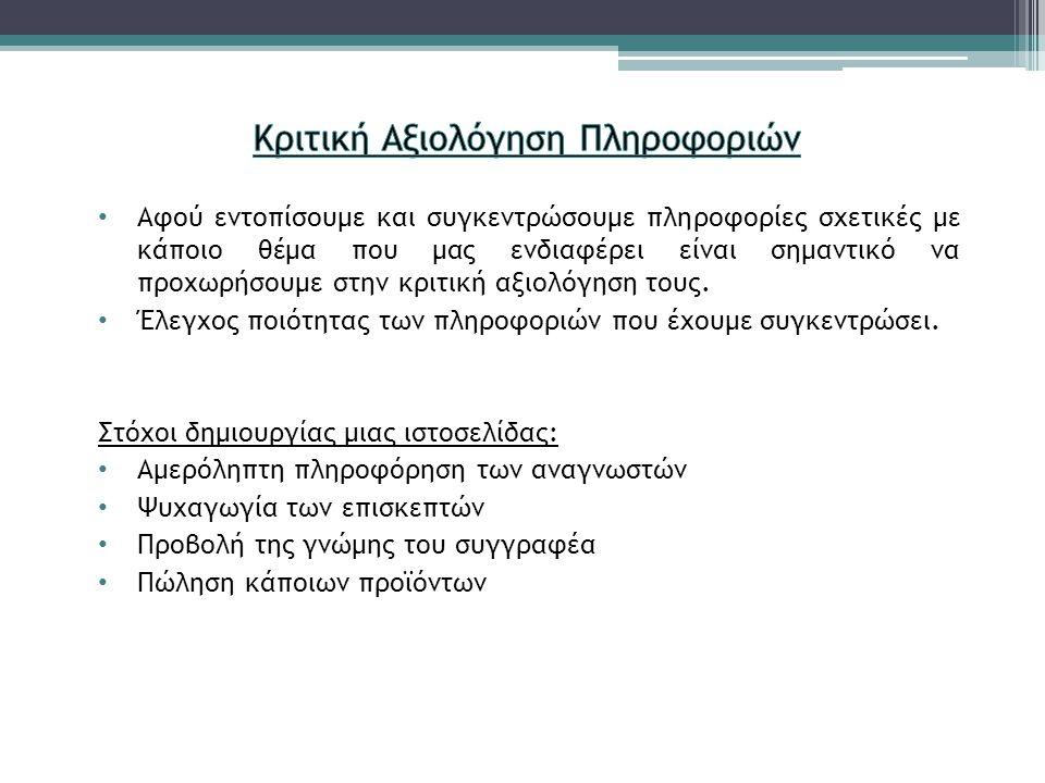 Αξιολόγηση αξιοπιστίας της Ιστοσελίδας: • Συγγραφέας: ύπαρξη ονόματος, στοιχεία επικοινωνίας • Σκοπός: σκοπός του συγγραφέα στη δημοσίευση πληροφοριών • Βιβλιογραφία: πλήρη λίστα των πηγών που χρησιμοποιούνται • Επικαιρότητα Πληροφοριών: ενημέρωση πληροφοριών • Αντικειμενικότητα: εντοπισμός τυχόν προκαταλήψεων • Ακρίβεια: διασταυρωμένες πληροφορίες, έλεγχος ακρίβειας