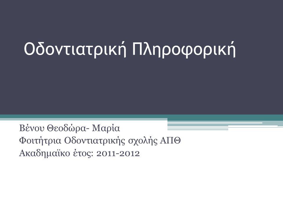 Οδοντιατρική Πληροφορική Βένου Θεοδώρα- Μαρία Φοιτήτρια Οδοντιατρικής σχολής ΑΠΘ Ακαδημαϊκο έτος: 2011-2012