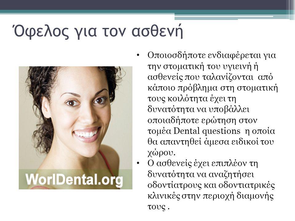 Όφελος για τον ασθενή • Οποιοσδήποτε ενδιαφέρεται για την στοματική του υγιεινή ή ασθενείς που ταλανίζονται από κάποιο πρόβλημα στη στοματική τους κοιλότητα έχει τη δυνατότητα να υποβάλλει οποιαδήποτε ερώτηση στον τομέα Dental questions η οποία θα απαντηθεί άμεσα ειδικοί του χώρου.