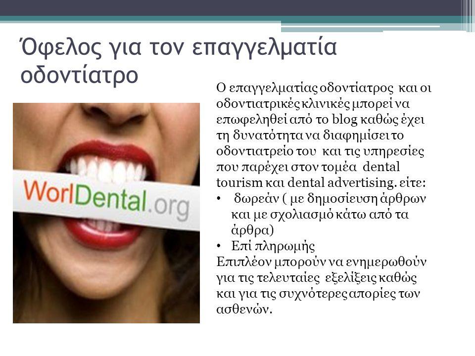 Όφελος για τον επαγγελματία οδοντίατρο Ο επαγγελματίας οδοντίατρος και οι οδοντιατρικές κλινικές μπορεί να επωφεληθεί από το blog καθώς έχει τη δυνατότητα να διαφημίσει το οδοντιατρείο του και τις υπηρεσίες που παρέχει στον τομέα dental tourism και dental advertising.
