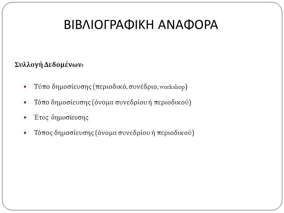 ΒΙΒΛΙΟΓΡΑΦΙΚΗ ΑΝΑΦΟΡΑ Συλλογή Δεδομένων :  Τύπο δημοσίευσης ( περιοδικό, συνέδριο, workshop)  Τόπο δημοσίευσης ( όνομα συνεδρίου ή περιοδικού )  Έτος δημοσίευσης  Τόπος δημοσίευσης ( όνομα συνεδρίου ή περιοδικού )