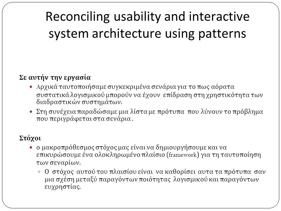 Reconciling usability and interactive system architecture using patterns Σε αυτήν την εργασία  A ρχικά ταυτοποιήσαμε συγκεκριμένα σενάρια για το πως αόρατα συστατικά λογισμικού μπορούν να έχουν επίδραση στη χρηστικότητα των διαδραστικών συστημάτων.