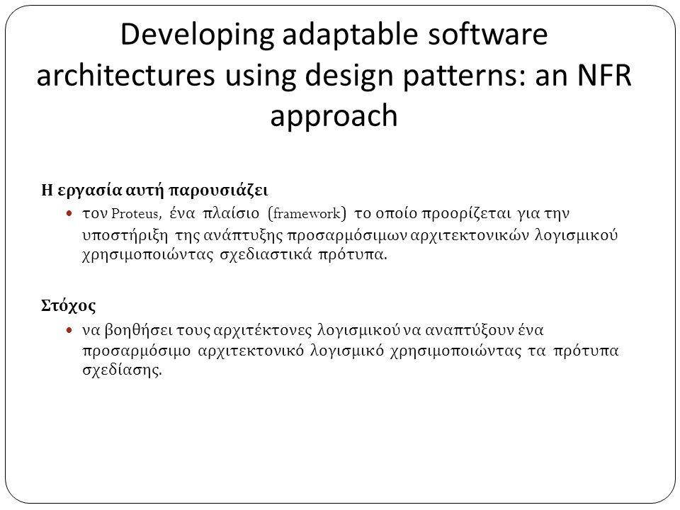 Developing adaptable software architectures using design patterns: an NFR approach Η εργασία αυτή παρουσιάζει  τον Proteus, ένα πλαίσιο (framework) το οποίο προορίζεται για την υποστήριξη της ανάπτυξης προσαρμόσιμων αρχιτεκτονικών λογισμικού χρησιμοποιώντας σχεδιαστικά πρότυπα.